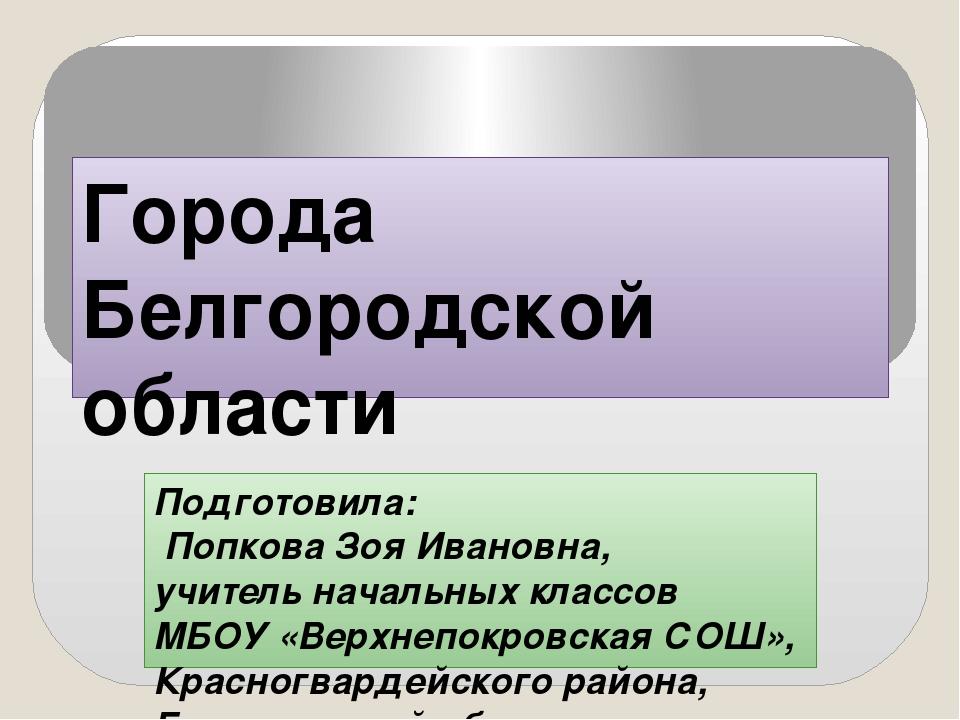 Города Белгородской области Подготовила: Попкова Зоя Ивановна, учитель началь...