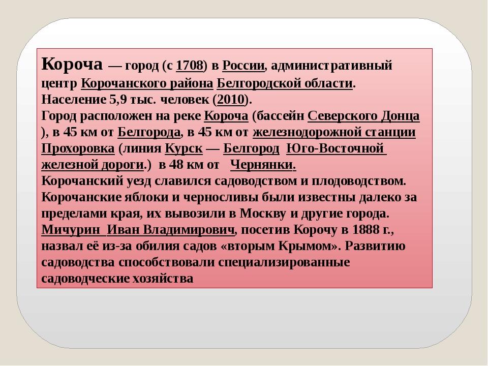 Короча— город (с1708) вРоссии, административный центр Корочанского района...