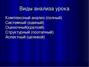 Виды анализа урока Комплексный анализ (полный) Системный (единый) Оценочный(к