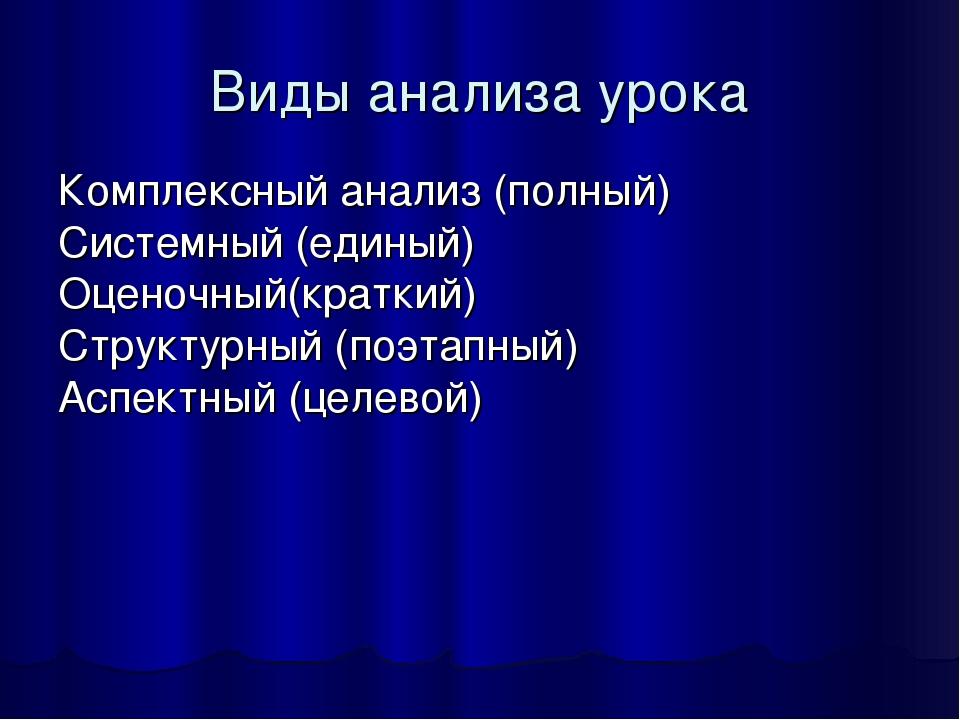 Виды анализа урока Комплексный анализ (полный) Системный (единый) Оценочный(к...