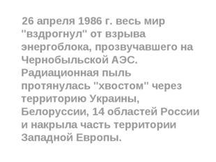"""26 апреля 1986 г. весь мир """"вздрогнул"""" от взрыва энергоблока, прозвучавшего"""