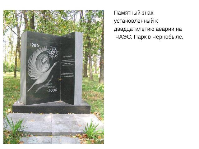 Памятный знак, установленный к двадцатилетию аварии на ЧАЭС. Парк в Чернобыл...