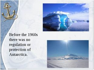 Before the 1960s there was no regulation or protection of Antarctica.