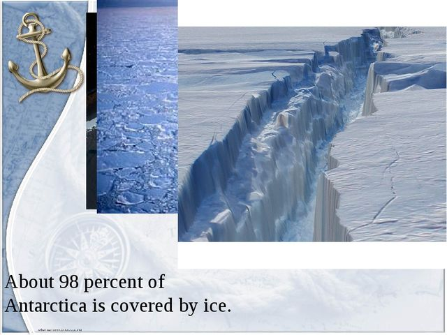 About 98 percent of Antarctica is covered by ice.