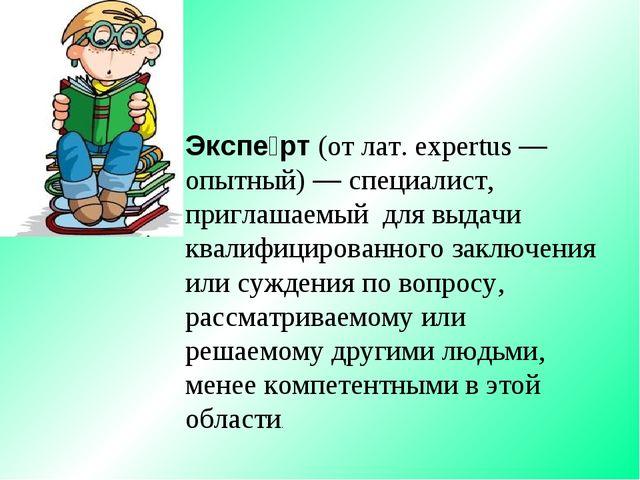 Экспе́рт (от лат. expertus — опытный) — специалист, приглашаемый для выдачи к...