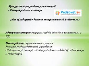 Автор презентации: Маркина Любовь Ивановна, воспитатель, 1 КК Место работы: м