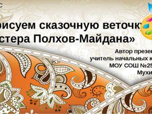 «Мы рисуем сказочную веточку. Мастера Полхов-Майдана» 2 класс Автор презентац