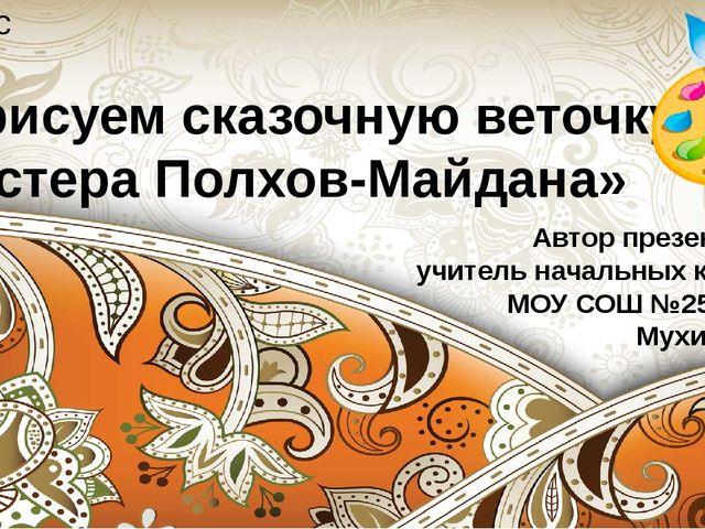«Мы рисуем сказочную веточку. Мастера Полхов-Майдана» 2 класс Автор презентац...