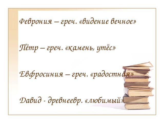 Феврония – греч. «видение вечное» Пётр – греч. «камень, утёс» Евфросиния – г...