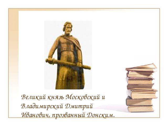 Великий князь Московский и Владимирский Дмитрий Иванович, прозванный Донским.