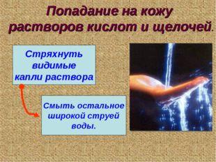 Попадание на кожу растворов кислот и щелочей. Стряхнуть видимые капли раствор