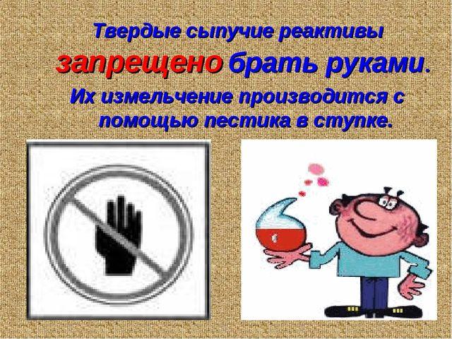 Твердые сыпучие реактивы запрещено брать руками. Их измельчение производится...
