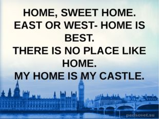 HOME, SWEET HOME. EAST OR WEST- HOME IS BEST. THERE IS NO PLACE LIKE HOME. MY