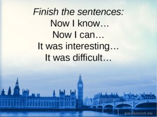 Finish the sentences: Now I know… Now I can… It was interesting… It was diff