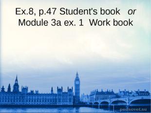 Ex.8, p.47 Student's book or Module 3a ex. 1 Work book