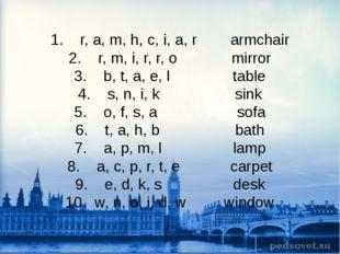 1. r, a, m, h, c, i, a, r armchair 2. r, m, i, r, r, o mirror 3. b, t, a, e,