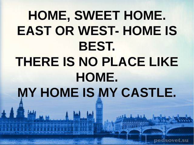 HOME, SWEET HOME. EAST OR WEST- HOME IS BEST. THERE IS NO PLACE LIKE HOME. MY...