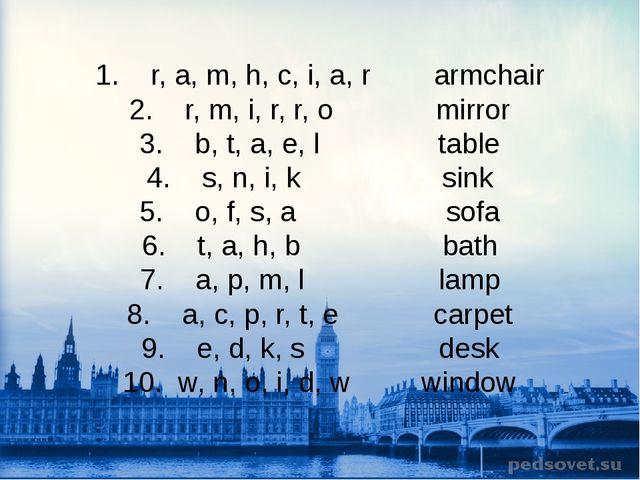 1. r, a, m, h, c, i, a, r armchair 2. r, m, i, r, r, o mirror 3. b, t, a, e,...