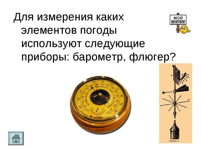 Для измерения каких элементов погоды используют следующие приборы: барометр,...