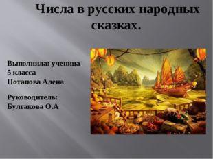 Числа в русских народных сказках.  Выполнила: ученица 5 класса Потапова Але