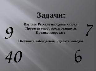 9 7 6 40 Задачи: Изучить Русские народные сказки. Провести опрос среди учащих