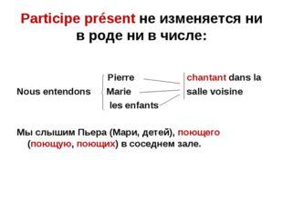 Participe présent не изменяется ни в роде ни в числе: Pierre chantant dans la