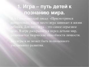 1. Игра – путь детей к познанию мира. В.А.Сухомлинский писал: «Присмотримся в