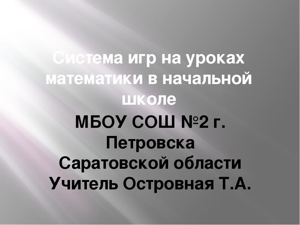Система игр на уроках математики в начальной школе МБОУ СОШ №2 г. Петровска С...