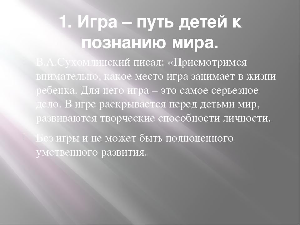 1. Игра – путь детей к познанию мира. В.А.Сухомлинский писал: «Присмотримся в...