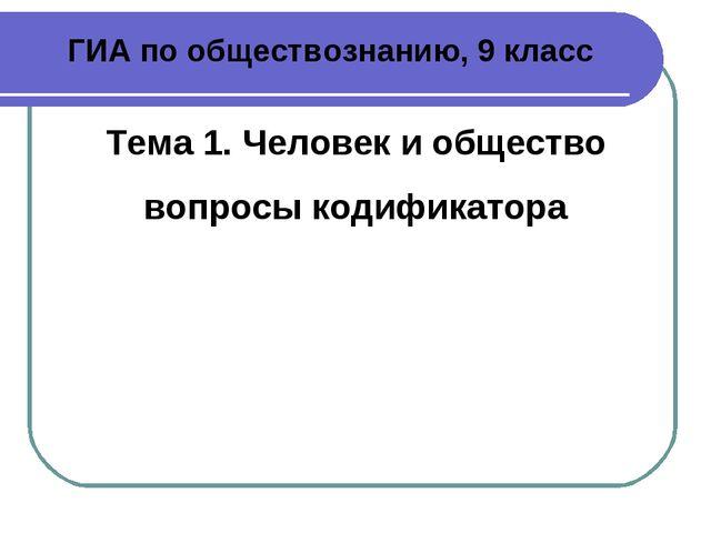 ГИА по обществознанию, 9 класс Тема 1. Человек и общество вопросы кодификатора