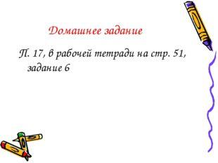 Домашнее задание П. 17, в рабочей тетради на стр. 51, задание 6