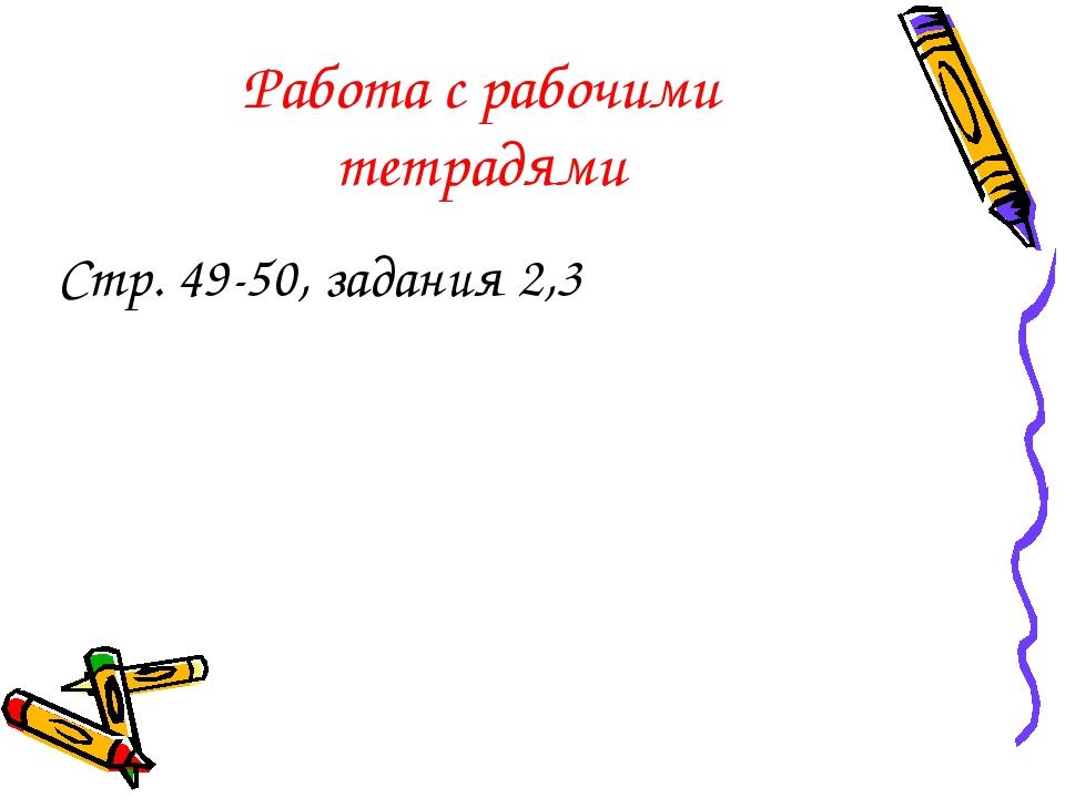 Работа с рабочими тетрадями Стр. 49-50, задания 2,3