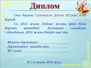 Осы диплом Садуакасов Данат Мұратұлына берілді. Ол 2012 жылы Лебяжі жалпы о