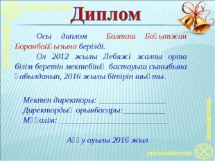 Осы диплом Балташ Бақытжан Боранбайқызына берілді. Ол 2012 жылы Лебяжі жалп