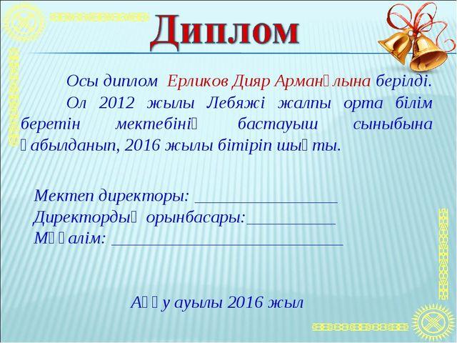 Осы диплом Ерликов Дияр Арманұлына берілді. Ол 2012 жылы Лебяжі жалпы орта...