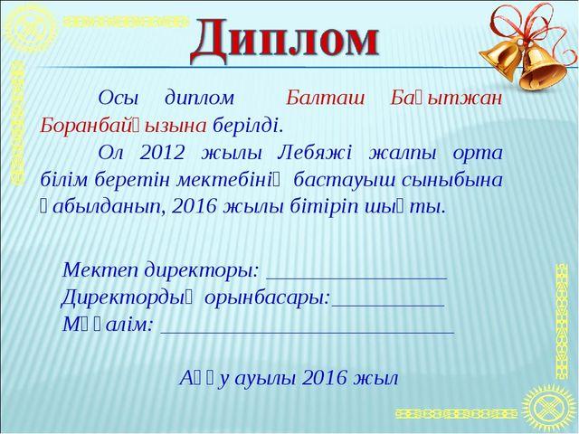 Осы диплом Балташ Бақытжан Боранбайқызына берілді. Ол 2012 жылы Лебяжі жалп...
