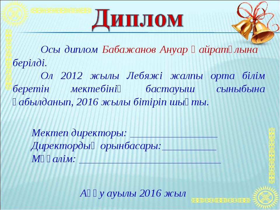 Осы диплом Бабажанов Ануар Қайратұлына берілді. Ол 2012 жылы Лебяжі жалпы о...