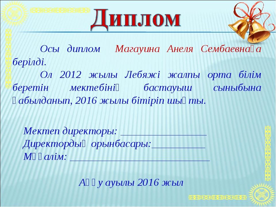 Осы диплом Магауина Анеля Сембаевнаға берілді. Ол 2012 жылы Лебяжі жалпы ор...