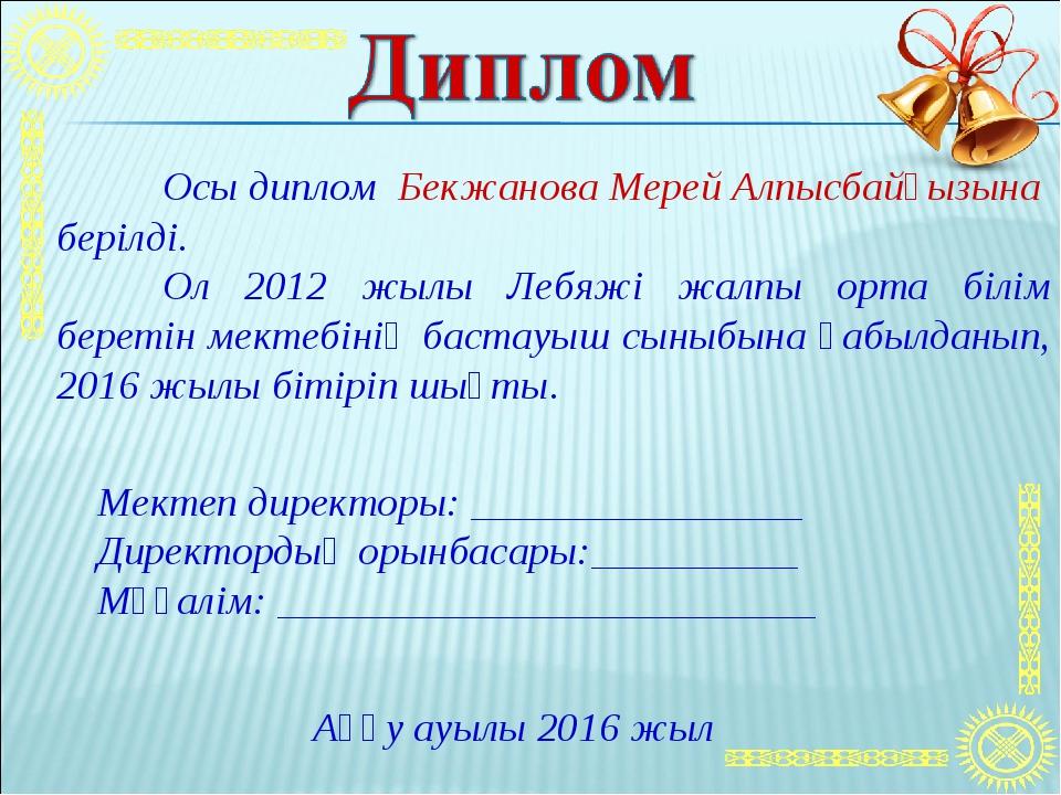 Осы диплом Бекжанова Мерей Алпысбайқызына берілді. Ол 2012 жылы Лебяжі жалп...