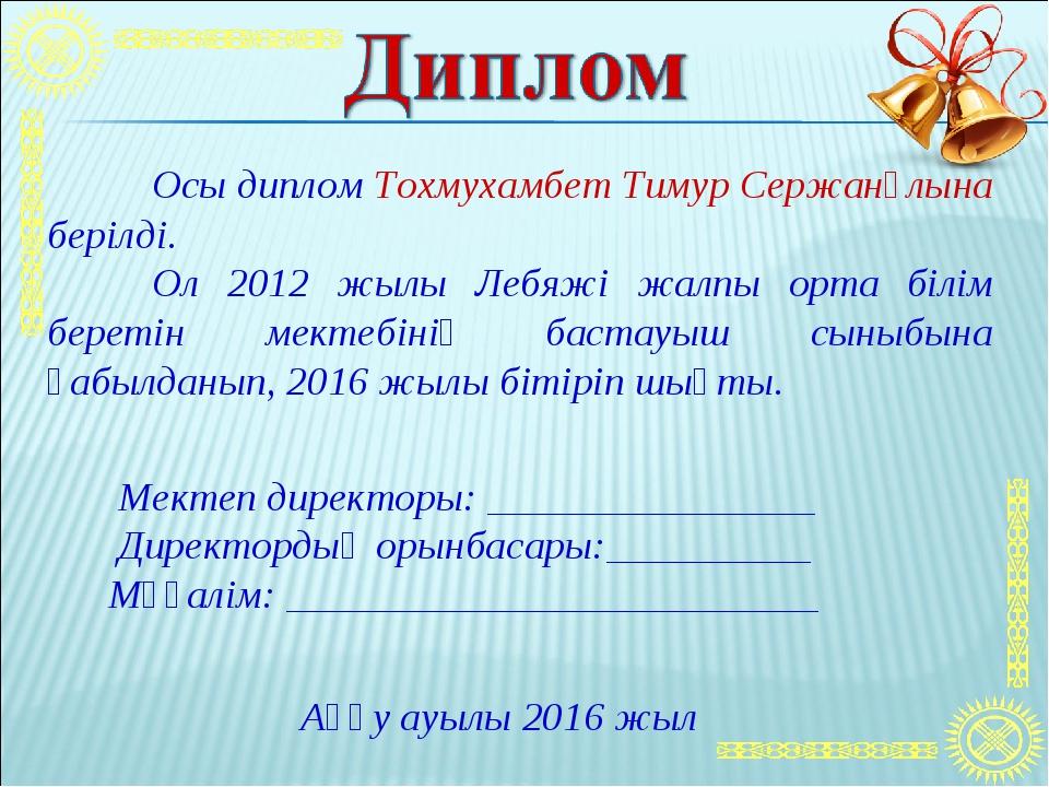Осы диплом Тохмухамбет Тимур Сержанұлына берілді. Ол 2012 жылы Лебяжі жалпы...