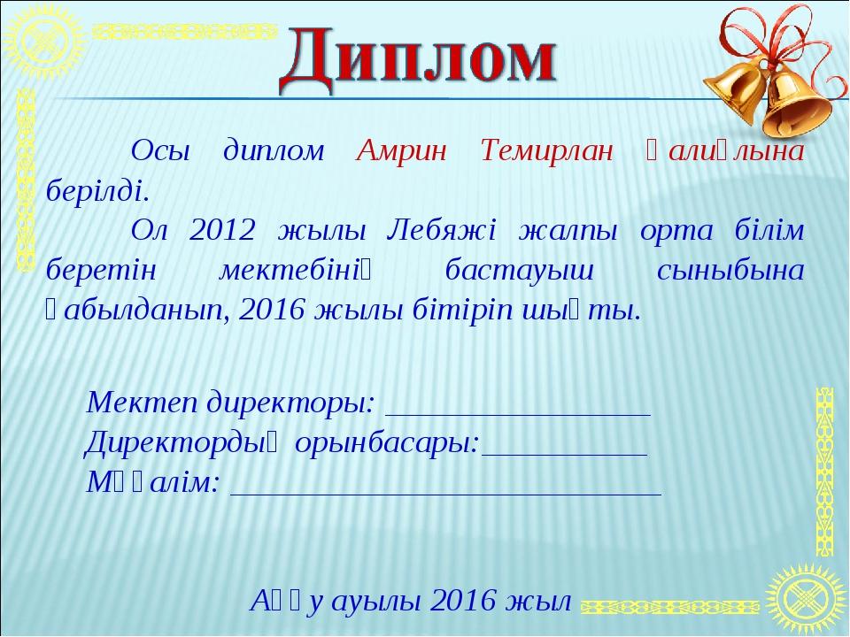 Осы диплом Амрин Темирлан Қалиұлына берілді. Ол 2012 жылы Лебяжі жалпы орта...