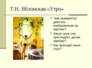 Т.Н. Яблонская «Утро» Чем занимается девочка, изображенная на картине? Какую