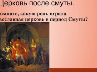 Церковь после смуты. Вспомните, какую роль играла православная церковь в пери