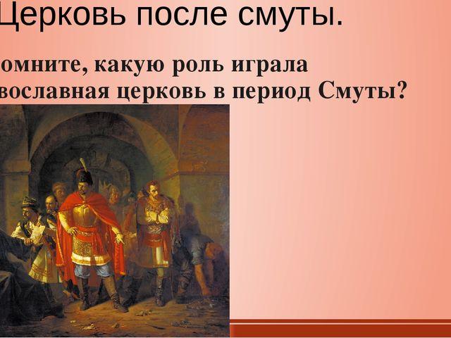 Церковь после смуты. Вспомните, какую роль играла православная церковь в пери...