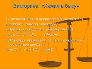 Викторина: «Химия в быту» 1.Основной частью природного газа является : а)амми