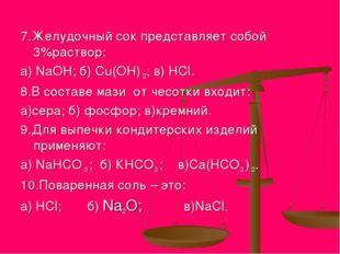 7.Желудочный сок представляет собой 3%раствор: а) NаОН; б) Сu(ОН) 2; в) HCl.