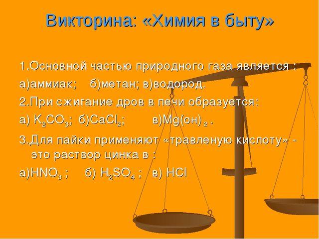 Викторина: «Химия в быту» 1.Основной частью природного газа является : а)амми...