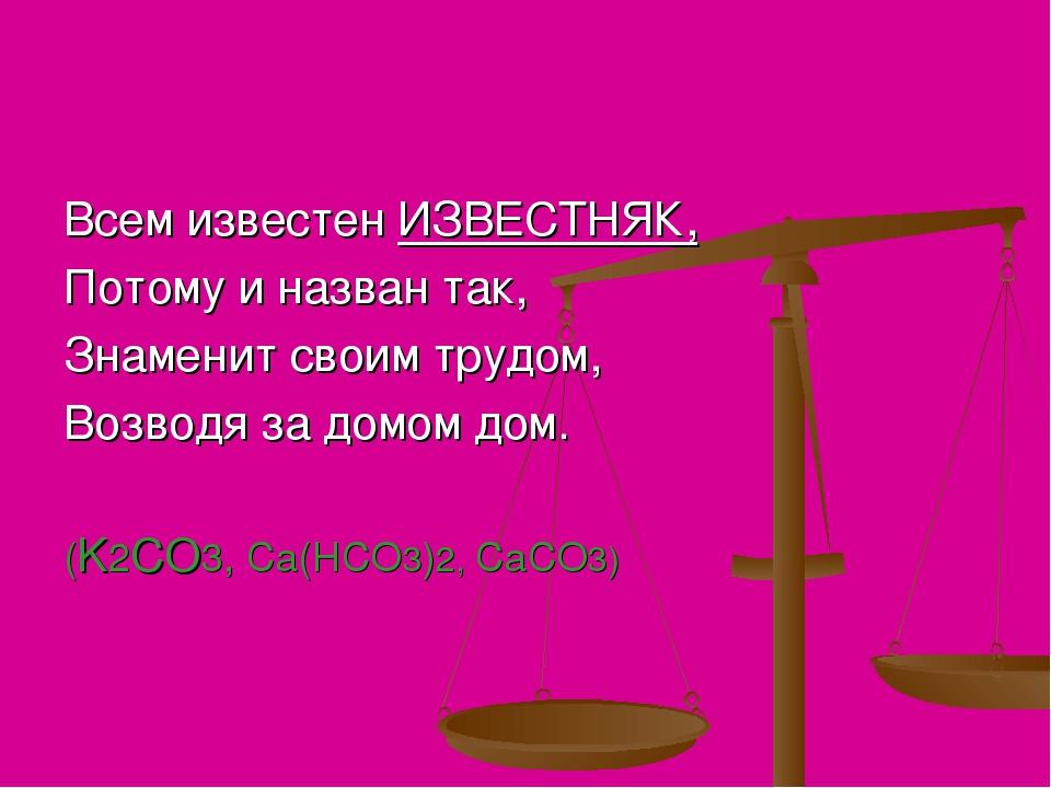 Всем известен ИЗВЕСТНЯК, Потому и назван так, Знаменит своим трудом, Возводя...