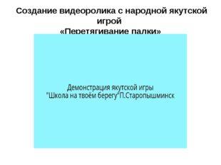 Создание видеоролика с народной якутской игрой «Перетягивание палки»