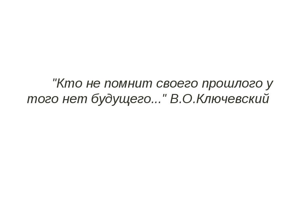"""""""Кто не помнит своего прошлого у того нет будущего...""""В.О.Ключевский"""